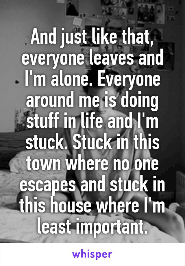And just like that, everyone leaves and I'm alone. Everyone around me is doing stuff in life and I'm stuck. Stuck in this town where no one escapes and stuck in this house where I'm least important.