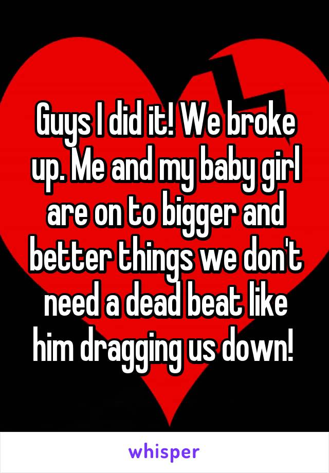 Guys I did it! We broke up. Me and my baby girl are on to bigger and better things we don't need a dead beat like him dragging us down!