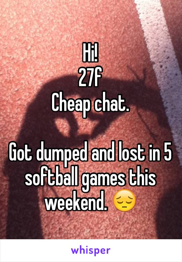 Hi! 27f Cheap chat.  Got dumped and lost in 5 softball games this weekend. 😔
