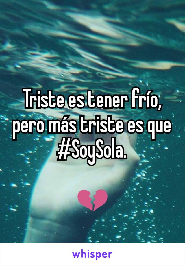 Triste es tener frío, pero más triste es que #SoySola.  💔