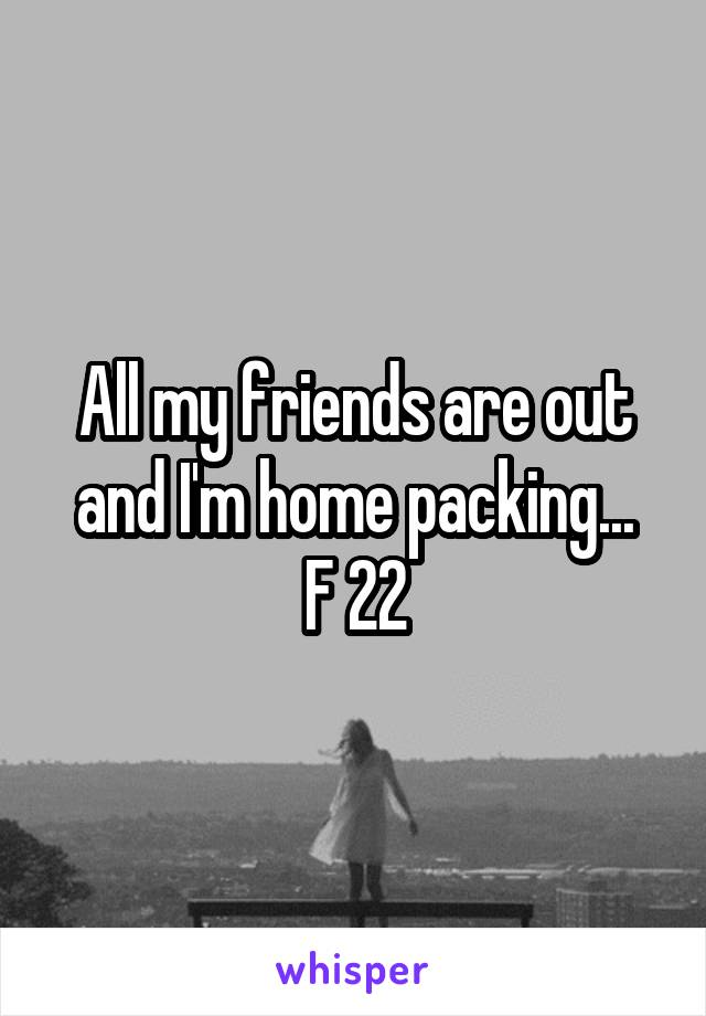 All my friends are out and I'm home packing... F 22
