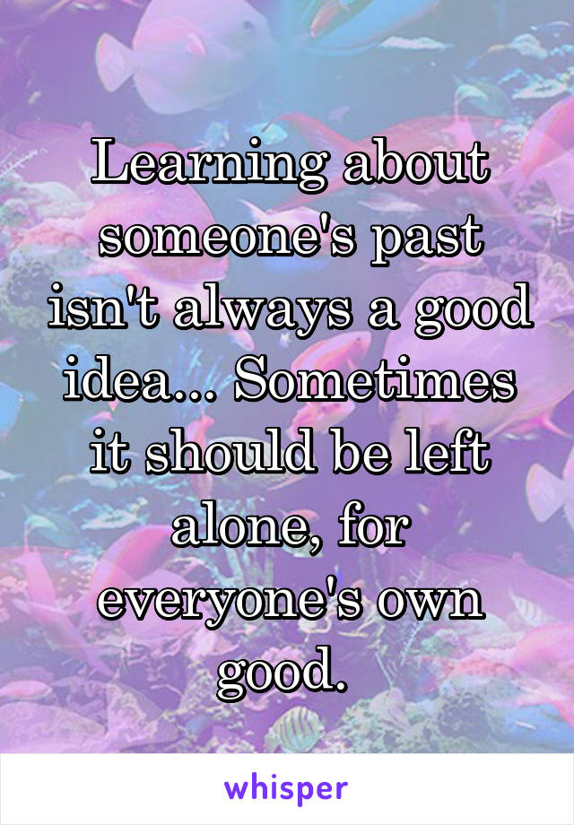 Learning about someone's past isn't always a good idea... Sometimes it should be left alone, for everyone's own good.