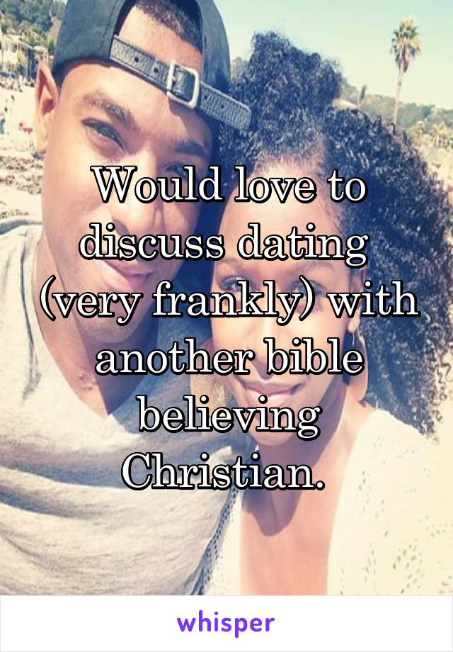 Would love to discuss dating  (very frankly) with another bible believing Christian.