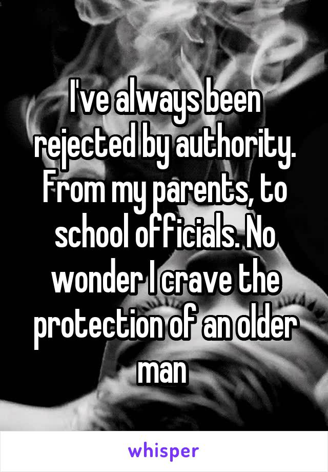 I've always been rejected by authority. From my parents, to school officials. No wonder I crave the protection of an older man