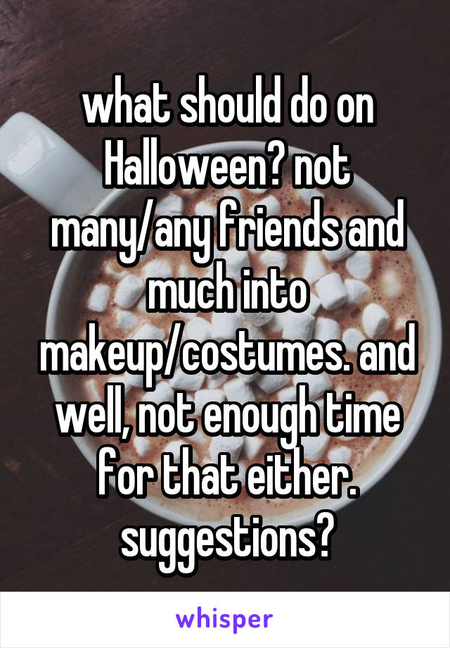what should do on Halloween? not many/any friends and much into makeup/costumes. and well, not enough time for that either. suggestions?