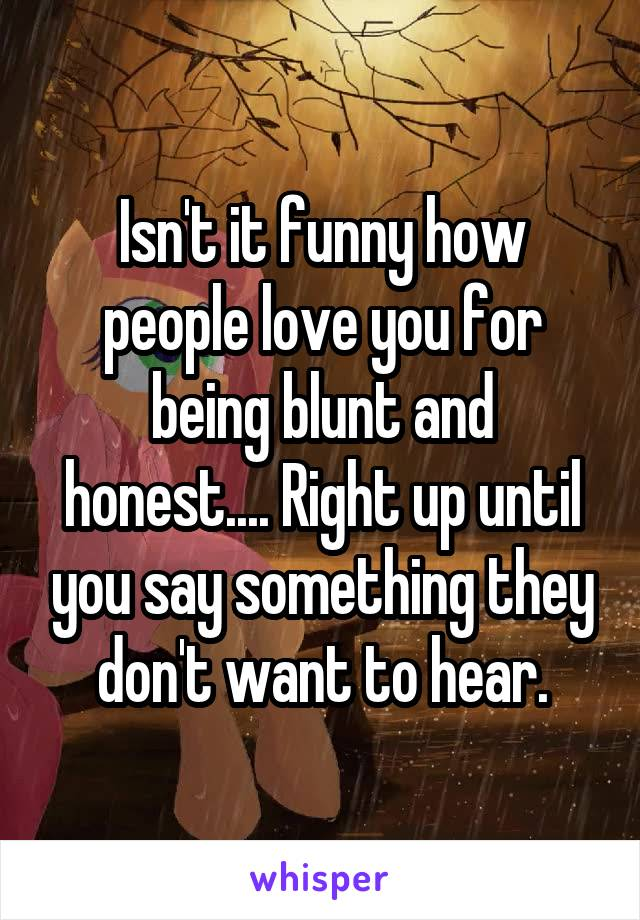 Isn't it funny how people love you for being blunt and honest.... Right up until you say something they don't want to hear.