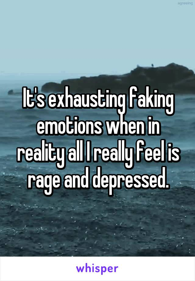 It's exhausting faking emotions when in reality all I really feel is rage and depressed.