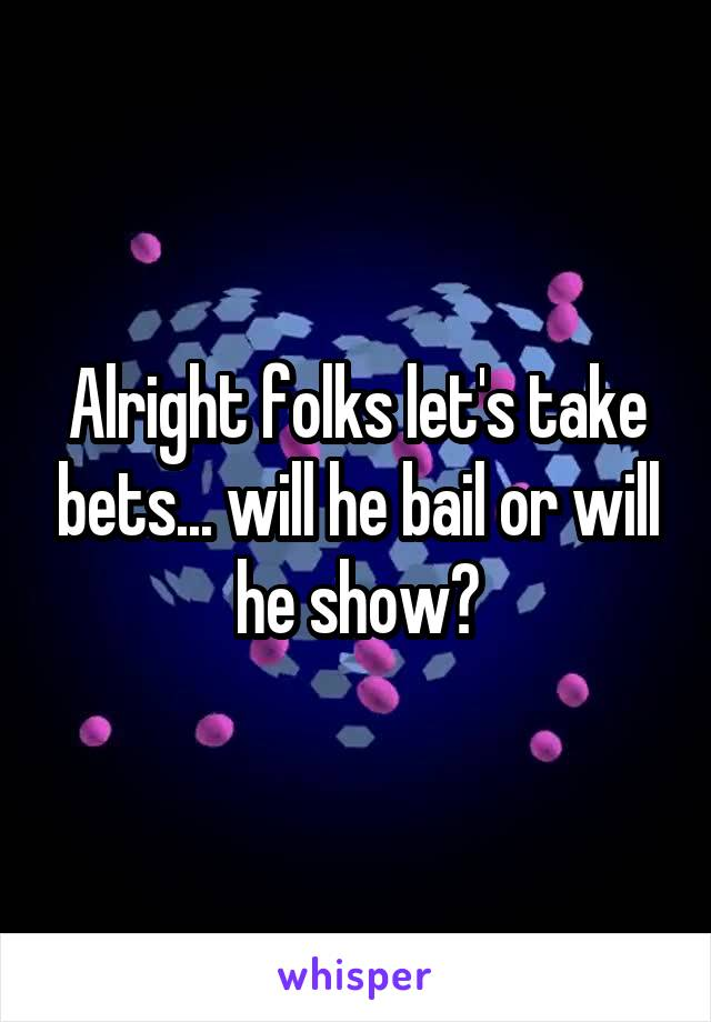 Alright folks let's take bets... will he bail or will he show?
