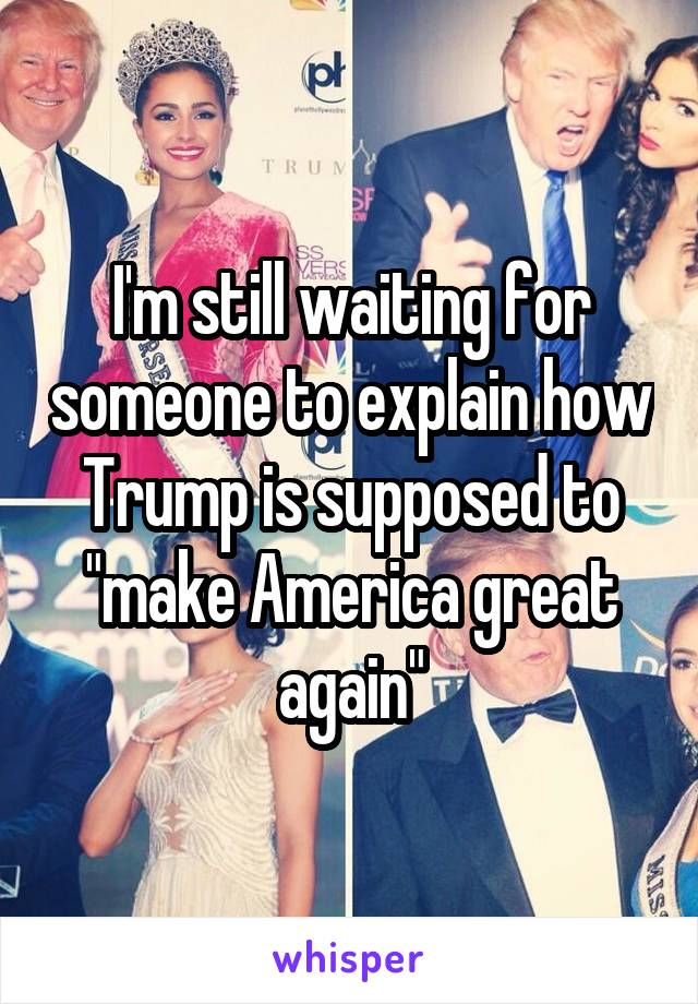 """I'm still waiting for someone to explain how Trump is supposed to """"make America great again"""""""
