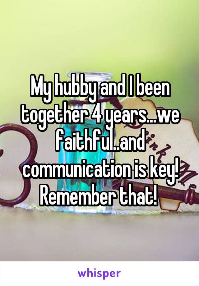 My hubby and I been together 4 years...we faithful..and communication is key! Remember that!