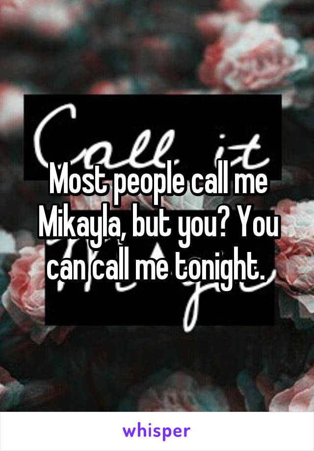 Most people call me Mikayla, but you? You can call me tonight.