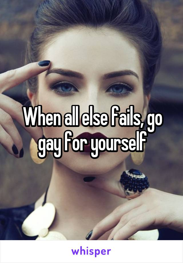 When all else fails, go gay for yourself