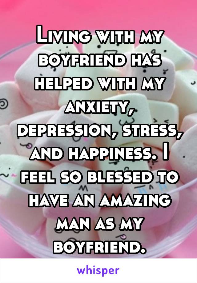 Living with my boyfriend has helped with my anxiety, depression, stress, and happiness. I feel so blessed to have an amazing man as my boyfriend.