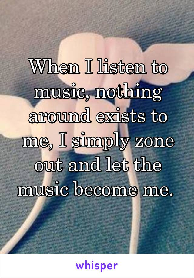 When I listen to music, nothing around exists to me, I simply zone out and let the music become me.