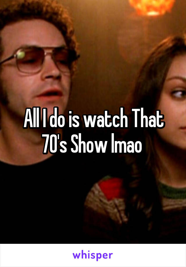 All I do is watch That 70's Show lmao