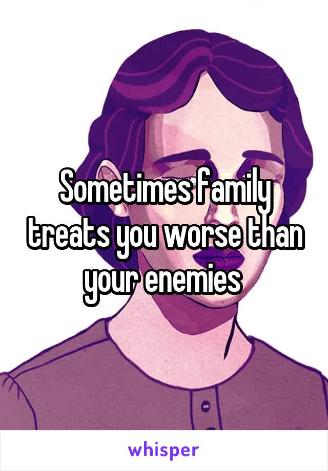 Sometimes family treats you worse than your enemies