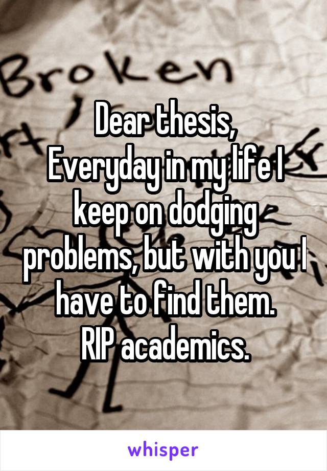 Dear thesis, Everyday in my life I keep on dodging problems, but with you I have to find them. RIP academics.
