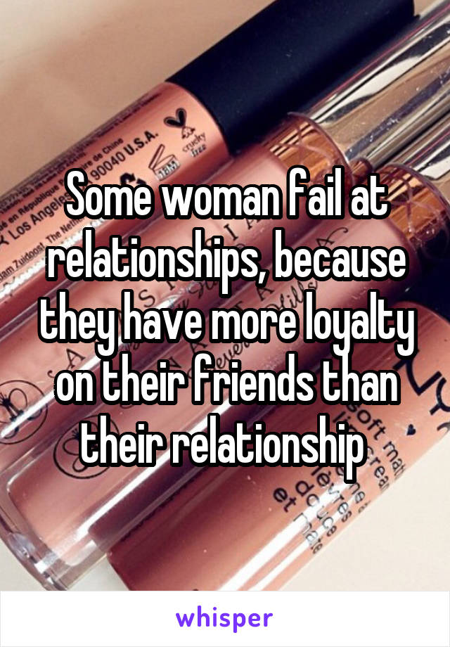 Some woman fail at relationships, because they have more loyalty on their friends than their relationship