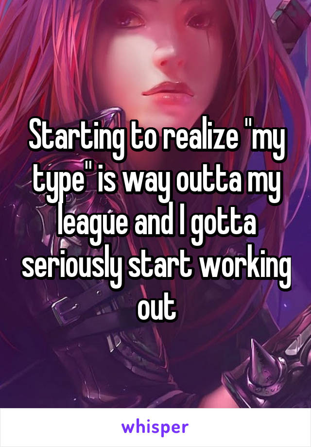 """Starting to realize """"my type"""" is way outta my league and I gotta seriously start working out"""