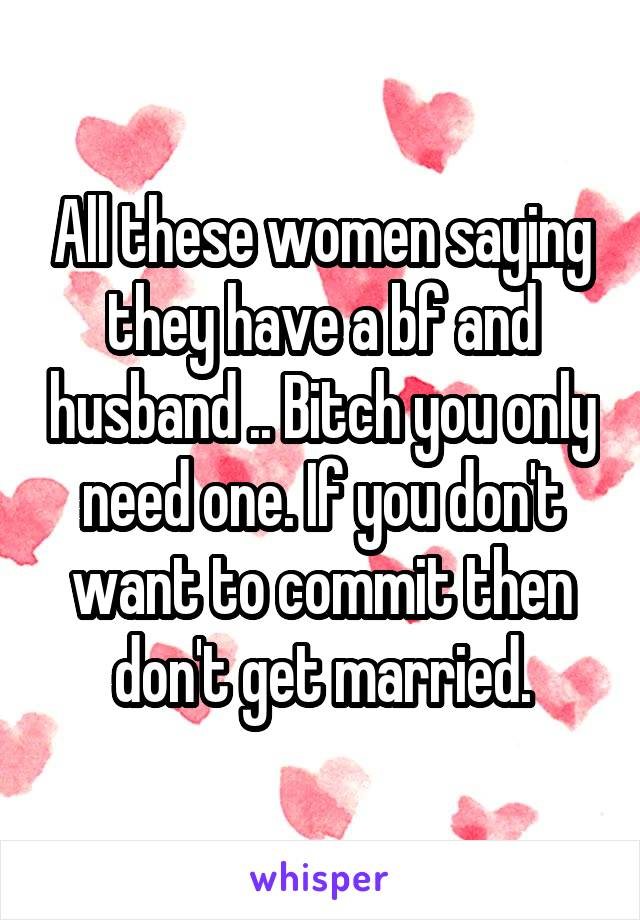 All these women saying they have a bf and husband .. Bitch you only need one. If you don't want to commit then don't get married.
