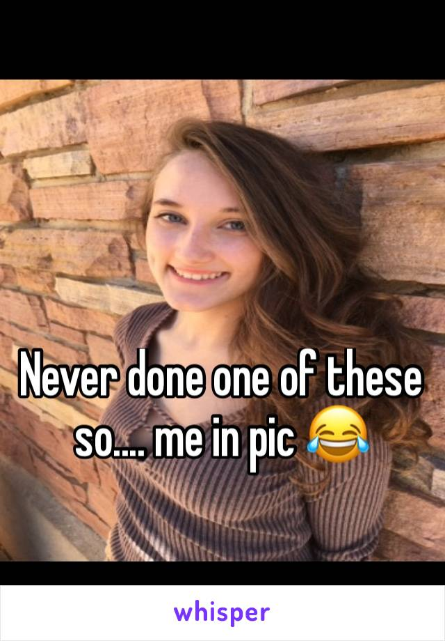 Never done one of these so.... me in pic 😂