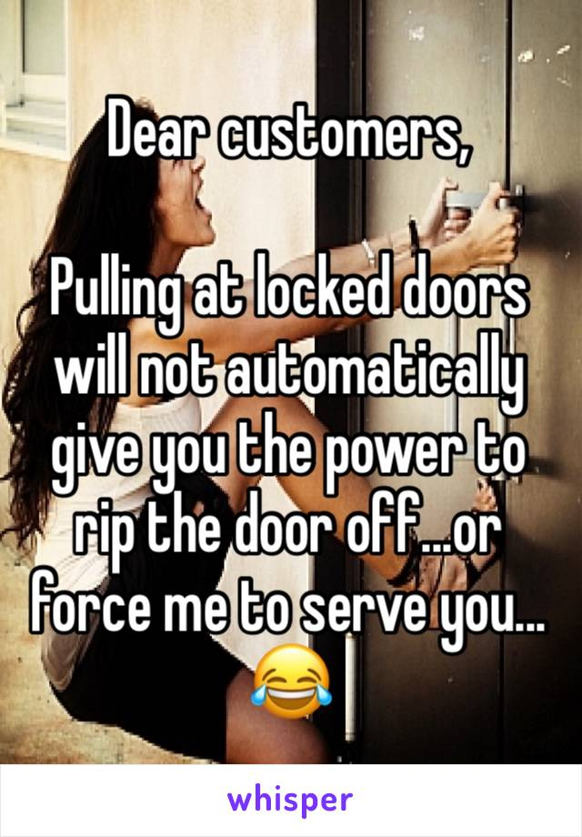 Dear customers,  Pulling at locked doors will not automatically give you the power to rip the door off...or force me to serve you... 😂