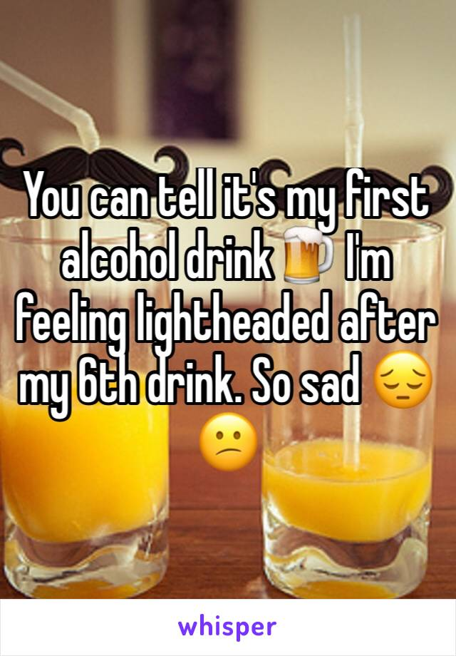 You can tell it's my first alcohol drink🍺 I'm feeling lightheaded after my 6th drink. So sad 😔😕