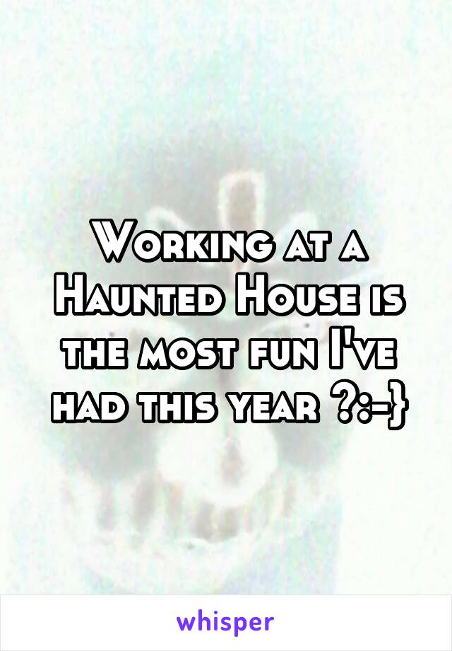 Working at a Haunted House is the most fun I've had this year >:-}