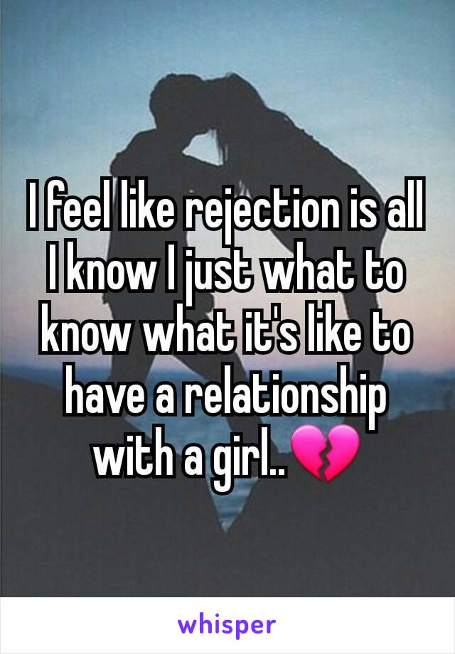 I feel like rejection is all I know I just what to know what it's like to have a relationship with a girl..💔