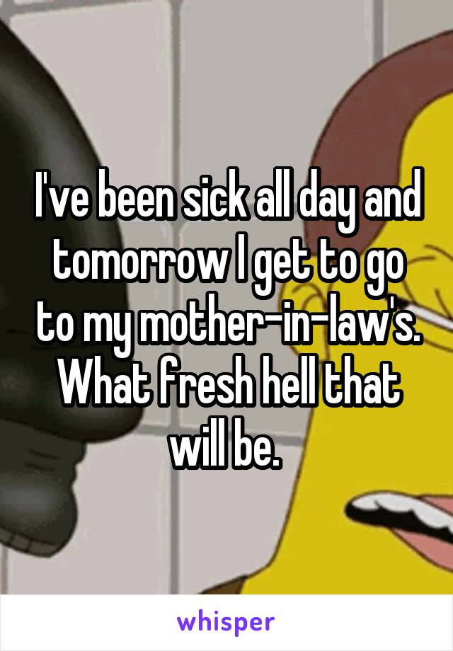 I've been sick all day and tomorrow I get to go to my mother-in-law's. What fresh hell that will be.