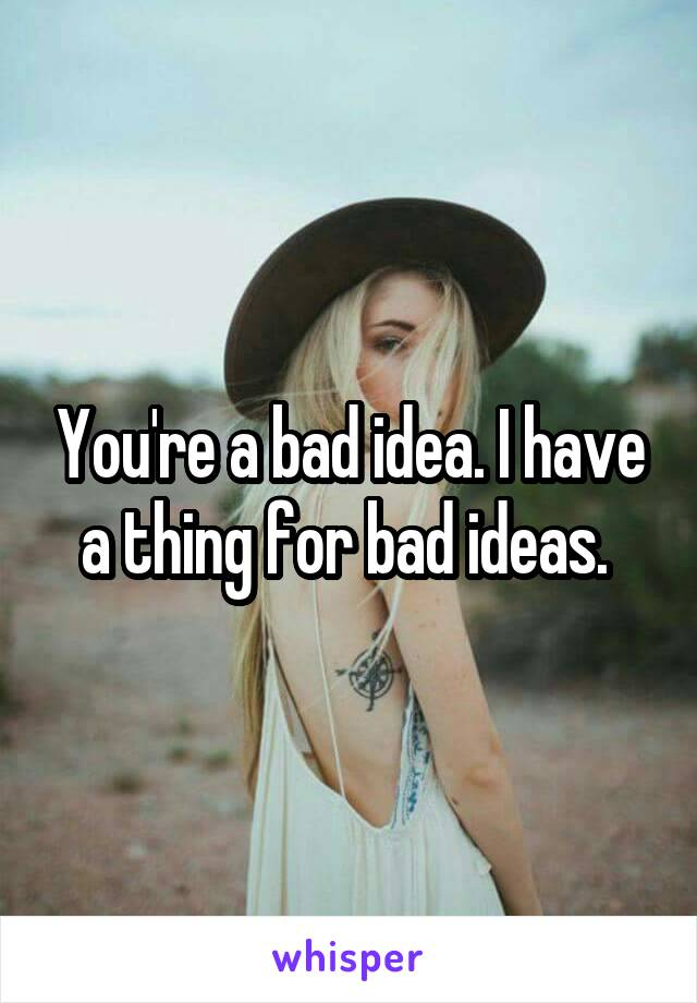 You're a bad idea. I have a thing for bad ideas.