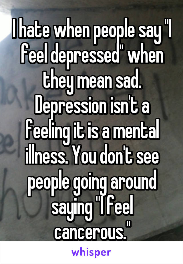 """I hate when people say """"I feel depressed"""" when they mean sad. Depression isn't a feeling it is a mental illness. You don't see people going around saying """"I feel cancerous."""""""