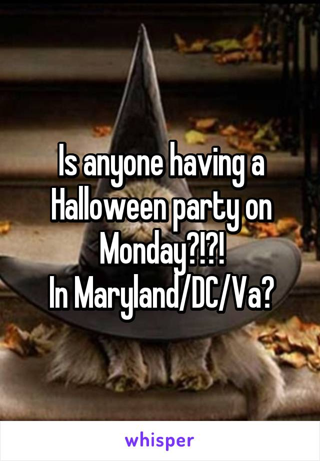 Is anyone having a Halloween party on Monday?!?! In Maryland/DC/Va?