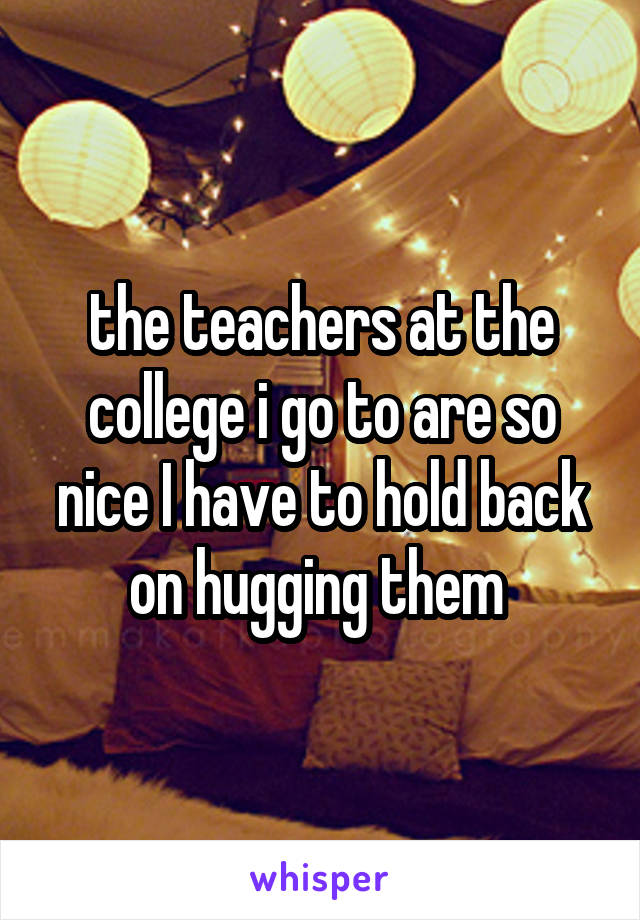 the teachers at the college i go to are so nice I have to hold back on hugging them