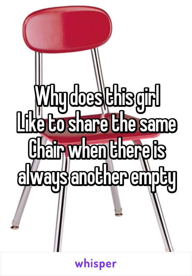 Why does this girl Like to share the same Chair when there is always another empty