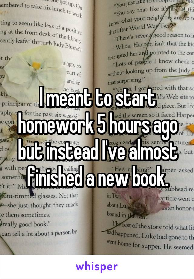 I meant to start homework 5 hours ago but instead I've almost finished a new book.