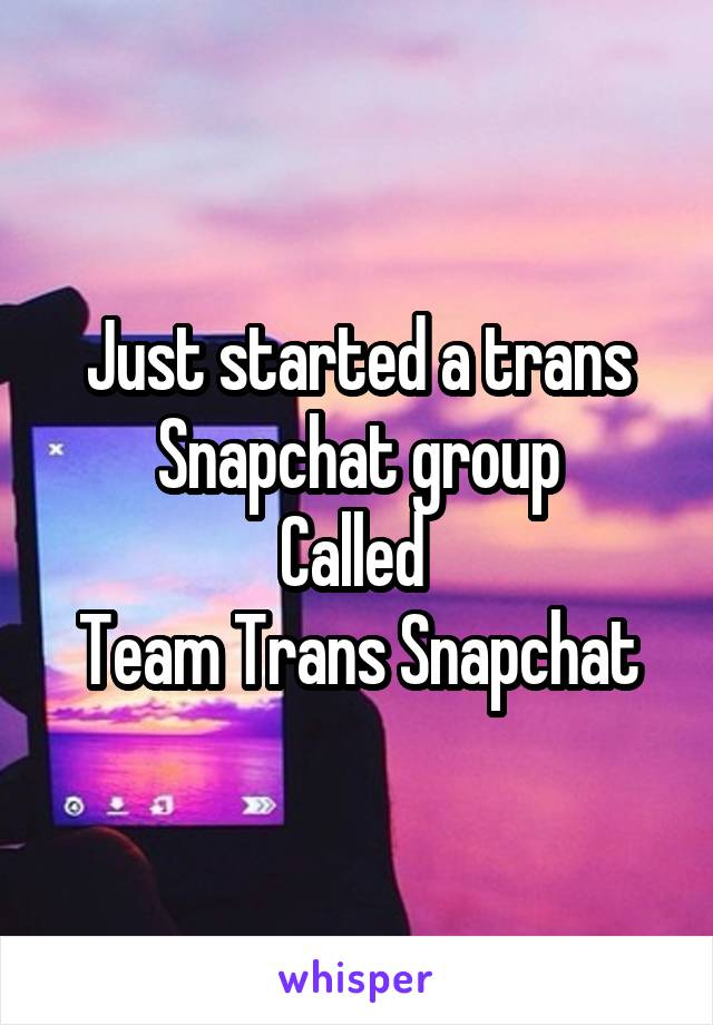 Just started a trans Snapchat group Called  Team Trans Snapchat