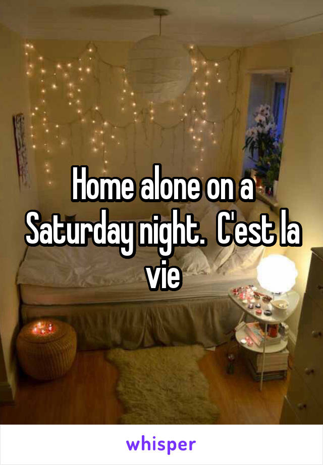 Home alone on a Saturday night.  C'est la vie