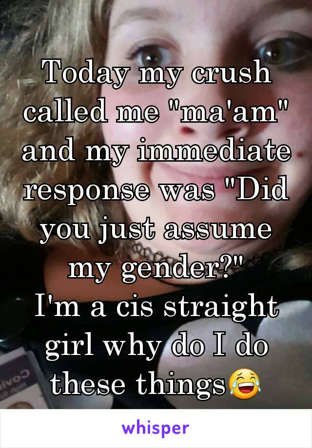 """Today my crush called me """"ma'am"""" and my immediate  response was """"Did you just assume my gender?"""" I'm a cis straight girl why do I do these things😂"""