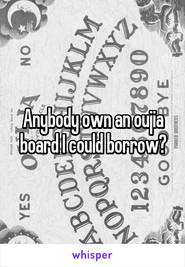 Anybody own an oujia board I could borrow?