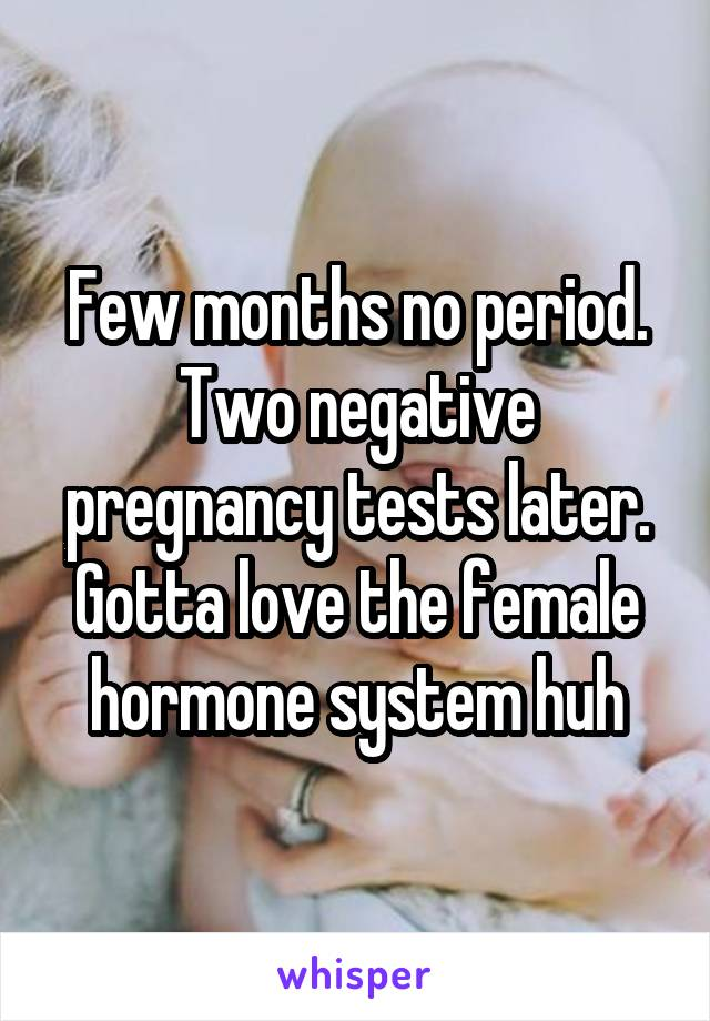 Few months no period. Two negative pregnancy tests later. Gotta love the female hormone system huh