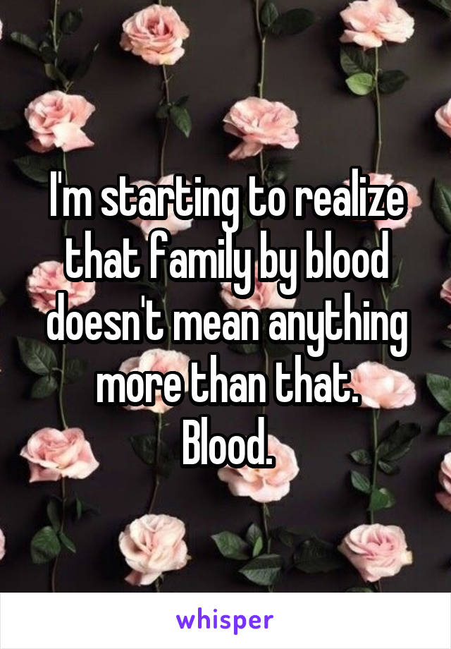 I'm starting to realize that family by blood doesn't mean anything more than that. Blood.