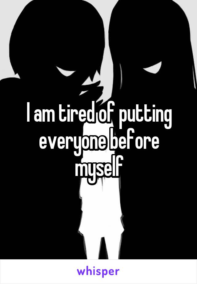 I am tired of putting everyone before myself