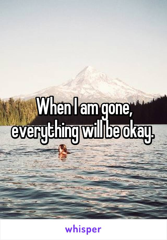 When I am gone, everything will be okay.