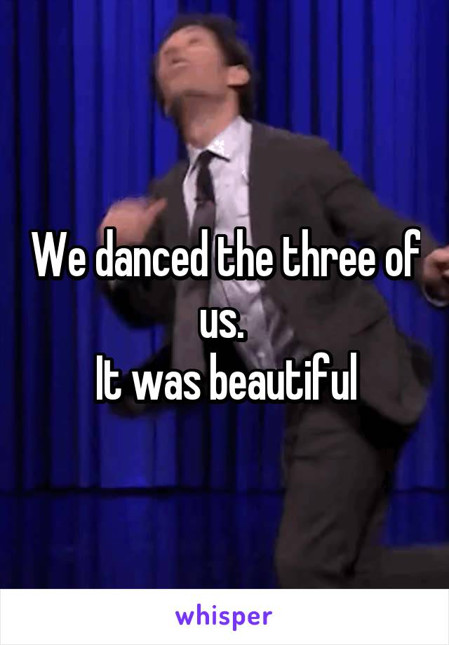 We danced the three of us.  It was beautiful