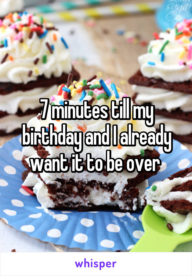 7 minutes till my birthday and I already want it to be over