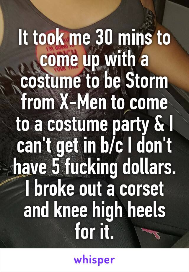 It took me 30 mins to come up with a costume to be Storm from X-Men to come to a costume party & I can't get in b/c I don't have 5 fucking dollars. I broke out a corset and knee high heels for it.