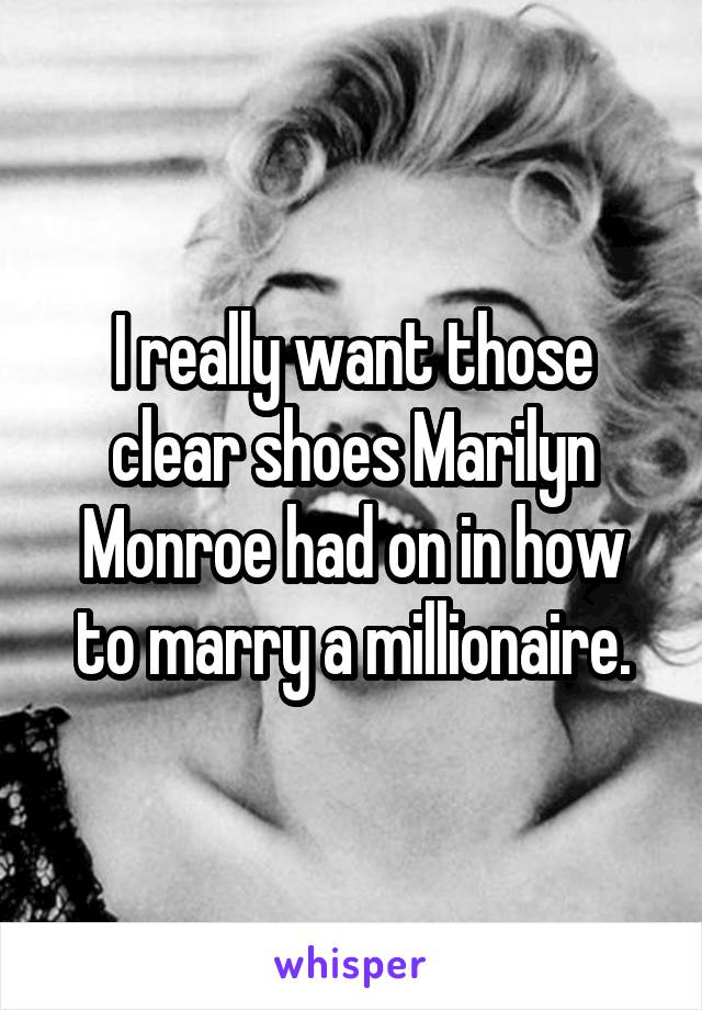I really want those clear shoes Marilyn Monroe had on in how to marry a millionaire.