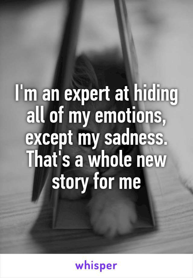 I'm an expert at hiding all of my emotions, except my sadness. That's a whole new story for me
