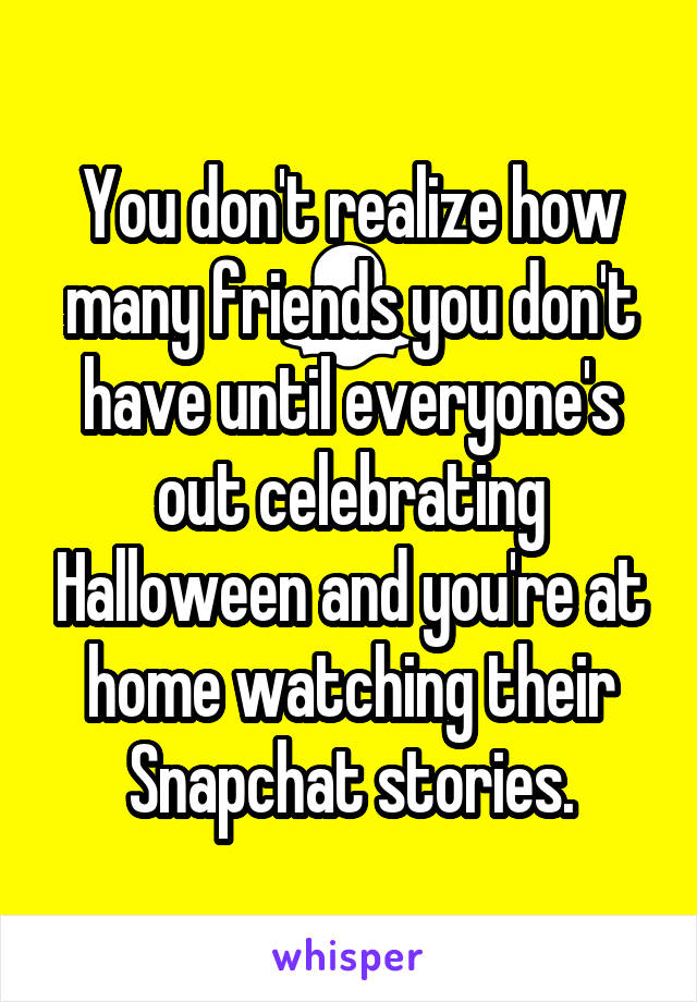 You don't realize how many friends you don't have until everyone's out celebrating Halloween and you're at home watching their Snapchat stories.